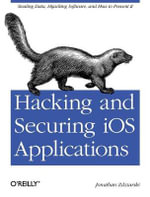 Hacking and Securing iOS Applications : Stealing Data, Hijacking Software, and How to Prevent it - Jonathan Zdziarski