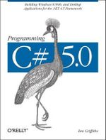 Programming C# 5.0 : Building Windows 8 Metro, Web, and Desktop Applications for the .NET 4.5 Framework - Ian Griffiths
