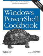 Windows PowerShell Cookbook : The Complete Guide to Scripting Microsoft's Command Shell - Lee Holmes