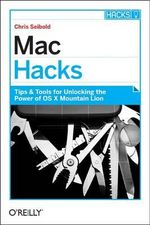 Mac Hacks : Tips & Tools for Unlocking the Power of OS X - Chris Seibold