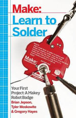Learn to Solder : Tools and Techniques for Assembling Electronics - Brian Jepson