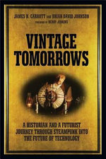 Vintage Tomorrows : A Historian And A Futurist Journey Through Steampunk Into The Future of Technology - James H. Carrott