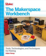 The Makerspace Workbench : Tools, Technologies, and Techniques for Making - Adam Kemp