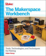 The Makerspace Workbench : Tools, Technologies and Techniques for Making - Adam Kemp