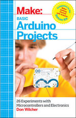 Make: Basic Arduino Projects : 26 Experiments with Microcontrollers and Electronics - Don Wilcher