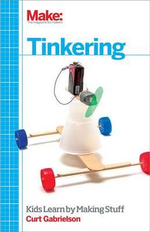 Tinkering : Kids Learning by Making Stuff - Curt Gabrielson