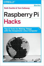 Raspberry Pi Hacks : Tips and Tools for Making Things with the Inexpensive Linux Computer - Ruth Suehle