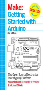 Make : Getting Started with Arduino: The Open Source Electronics Prototyping Platform - Massimo Banzi