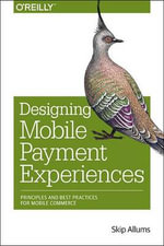 Designing Mobile Payment Experiences : Principles and Best Practices for Mobile Commerce - Skip Allums