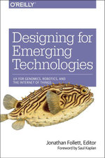Designing for Emerging Technologies : UX for Genomics, Robotics, and the Internet of Things - Jonathan Follett
