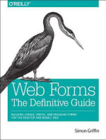 Web Forms: The Definitive Guide : Addressing the Challenges of Interactivity in Web and Mobile Environments with HTML5 - Simon Griffin