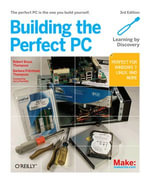 Building the Perfect PC : The Perfect PC is the One You Build Yourself - Robert Bruce Thompson