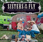 Sisters on the Fly : Caravans, Campfires, and Tales from the Road - Irene Rawlings