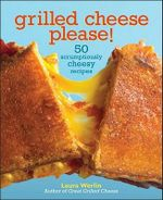 Grilled Cheese, Please : 50 Scrumptiously Cheesy Recipes - Laura Werlin