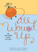 All Wound Up : The Yarn Harlot Writes for a Spin - Stephanie Pearl-McPhee