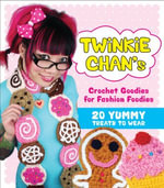 Twinkie Chan's Crochet Goodies for Fashion Foodies : 20 Yummy Treats to Wear - Twinkie Chan