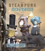 Steampunk Softies : Scientifically Minded Dolls from a Past That Never Was - Sarah Skeate