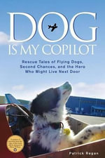 Dog Is My Copilot : Rescue Tales of Flying Dogs, Second Chances, and the Hero Who Might Live Next Door - Patrick Regan