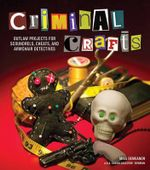 Criminal Crafts : Outlaw Projects for Scoundrels, Cheats, and Armchair Detectives - Shawn Bowman