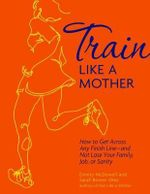 Train Like a Mother : How to Get Across Any Finish Line - And Not Lose Your Family, Job, or Sanity - Dimity McDowell