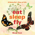 Eat, Sleep, Fly : A Butterfly's View of Life - Maryjo Koch