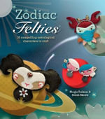 Zodiac Felties : 16 Compelling Astrological Characters to Craft - Nicola Tedman