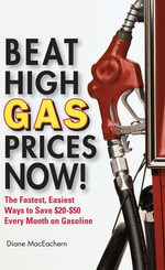 Beat High Gas Prices Now! : The Fastest, Easiest Ways to Save $20-$50 Every Month on Gas - Diane MacEachern