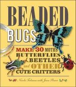 Beaded Bugs : Make 30 Moths, Butterflies, Beetles, and Other Cute Critters - Nicola Tedman