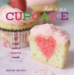 Bake it in a Cupcake : 50 Treats with a Surprise Inside - Megan Seling