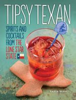 Tipsy Texan : Spirits and Cocktails from the Lone Star State - David Alan