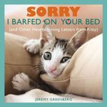 Sorry I Barfed on Your Bed : (And Other Heartwarming Letters from Kitty) - Jeremy Greenberg