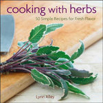 Cooking with Herbs : 50 Simple Recipes for Fresh Flavor - Lynn Alley