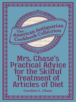 Mrs. Chase's Practical Advice for the Skilful Treatment of Articles of Diet - Caroline Chase