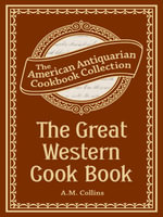 The Great Western Cook Book : Or, Table Receipts, Adapted to Western Housewifery - A.M. Collins