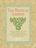 The Magical Garden : Spells, Charms, and Lore for Magical Gardens and the Curious Gardeners Who Tend Them - Sophia Sargent