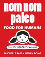 Nom Nom Paleo: Food for Humans : Over 100 Nomtastic Recipes! - Henry Fong