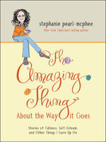 The Amazing Thing About the Way It Goes : Stories of Tidiness, Self-Esteem and Other Things I gave Up On - Stephanie Pearl-McPhee