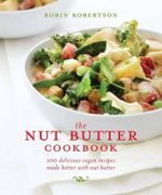 The Nut Butter Cookbook : 100 Delicious Vegan Recipes Made Better with Nut Butter - Robin Robertson