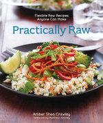 Practically Raw : Flexible Raw Recipes Anyone Can Make - Amber Shea Crawley