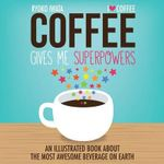 Coffee Gives Me Superpowers : An Illustrated Book About the Most Awesome Beverage on Earth - Ryoko Iwata