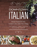 Downtown Italian : Recipes Inspired by Italy, Created in New York's West Village - Joe Campanale