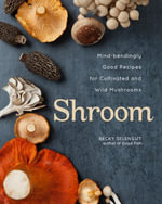 Shroom : Mind-Bendingly Good Recipes for Cultivated and Wild Mushrooms - Becky Selengut