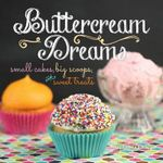 Buttercream Dreams : Small Cakes, Big Scoops, and Sweet Treats - Jeff Martin