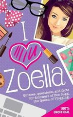 I Love Zoella : Quizzes, Questions, and Facts for Followers of Zoe Sugg, the Queen of Vlogging - Michael O'Mara Books Ltd