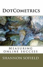 Dotcometrics : Measuring Online Success - Shannon Sofield