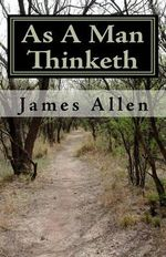 As a Man Thinketh : Timeless Wisdom That Inspires People to Achieve Great Riches and Happiness - Associate Professor of Philosophy James Allen