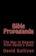 Bible Propaganda : The War in Heaven from Satan's Eyes - David Sullivan