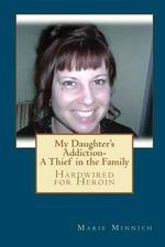 My Daughter's Addiction - A Thief in the Family : Hardwired for Heroin - MS Marie Minnich