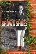 Polishing the Old Brown Shoes : A Corporate and Personal Journey of Survival - Jr R Victor H Wood