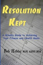 Resolution Kept : A Weekly Guide to Achieving Your Fitness and Health Goals - Bob Hobbs Arnp